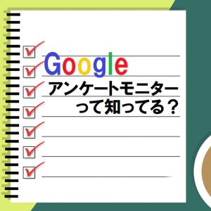 Googleアンケートモニターの存在、みんな知ってる?