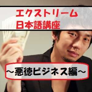 【エクストリーム日本語講座】~悪徳ビジネス編~