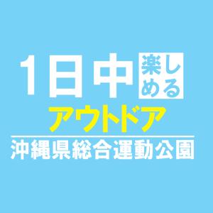 アウトドアで1日中楽しめる沖縄県総合運動公園に行ってきた!