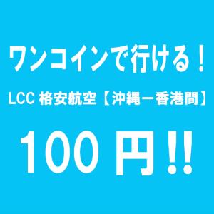 ワンコインで行ける!LCC格安航空【沖縄ー香港間】100円!!