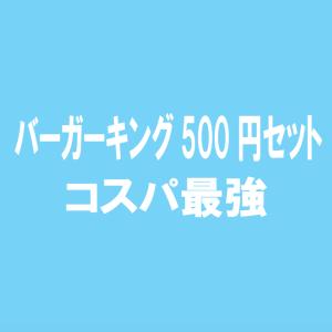 ファーストフードおすすめ!バーガーキング500円セットコスパ最強