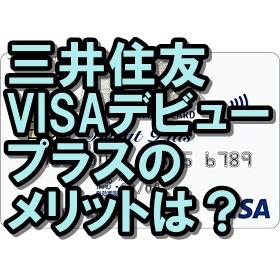 三井住友VISAデビュープラスカードのメリットは?高還元率が魅力!