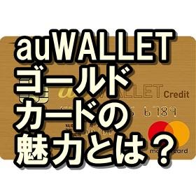 auWALLETゴールドカードの魅力って?ポイントがザクザク貯まる!