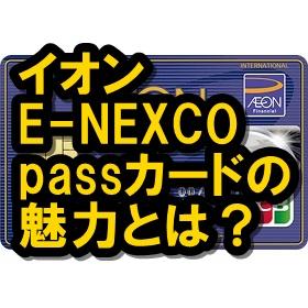 イオンE-NEXCOpassカードはお得?東日本にいるなら読もうよ!