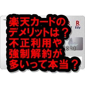 楽天カードのデメリットは?不正利用や強制解約が多いってマジ?