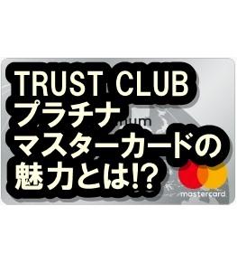 TRUST CLUBプラチナマスターカードってどう?特典いっぱいでお得だよ!