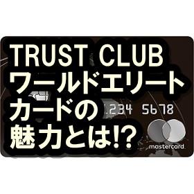 TRUST CLUBワールドエリートカードは最強!? その全貌をご覧あれ!!
