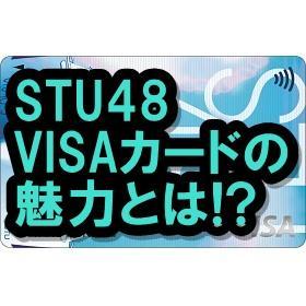 STU48 VISAカードの全貌とは!? アイドルファンは刮目せよ!!