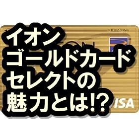 イオンゴールドカードセレクトのメリットは?一般カードとの違いも検証!