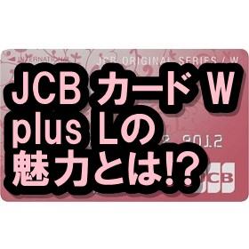JCBカード W plus Lのメリットって?違いはなに?女性におすすめクレカです!