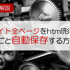 動画解説!サイトページをhtml形式で丸ごと自動保存する方法
