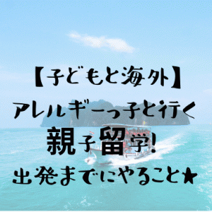 【子どもと海外】アレルギーっ子と行く親子留学!申込みから渡航までの手続き・準備