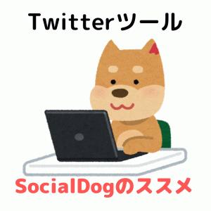 【Twitterツール】もっと楽しむために!SocialDogのススメ[使い方]