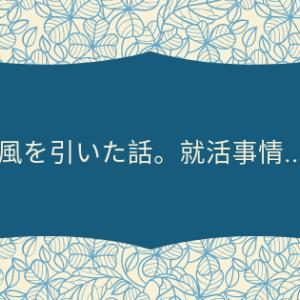風を引いた話/就活事情(..)