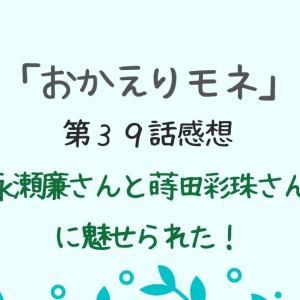 【おかえりモネ39話】ベテランの演技に負けず劣らずの永瀬廉と蒔田彩珠が圧巻だった!