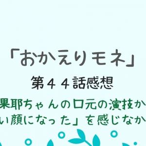 【おかえりモネ44話】清原果耶の口元の演技が残念で「良い顔」には見えなかった
