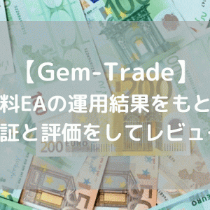【Gem-Trade】無料EAの運用結果をもとに、検証と評価をしてレビュー