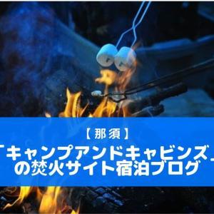 【那須】「キャンプアンドキャビンズ」の焚火サイト宿泊ブログ
