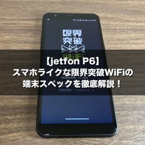 【jetfon P6】スマホライクな限界突破WiFiの端末スペックを徹底解説!