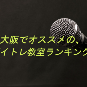 【2019版】大阪のボイトレ教室ランキング・ベスト10