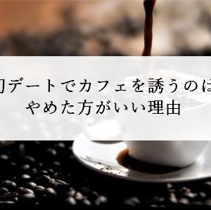 初デートでカフェを誘うのはNGな理由【マッチングアプリ向け】