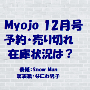 Myojo 2020年12月号(SnowMan表紙)予約サイト!売り切れ・在庫状況一覧!