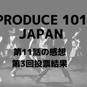 「PRODUCE101 JAPAN」第11話感想<第3回投票結果>ファイナルへ進むメンバーは?