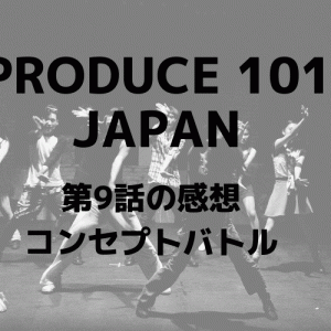 「PRODUCE101 JAPAN」第9話感想 コンセプトバトル/放送時の投票結果