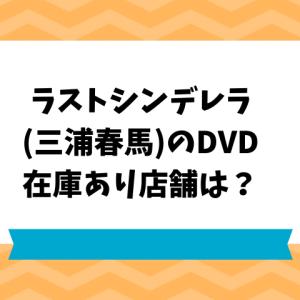 ラストシンデレラ(三浦春馬)のDVD,ブルーレイ在庫あり店舗は?