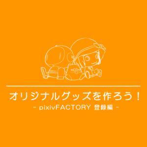 オリジナルグッズを作ろう!2 -pixivFACTORY 登録編-