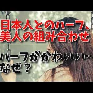 【動画】日本人とのハーフ、美人の組み合わせ!ハーフがかわいい…なぜハーフは可愛いのか?日本とのハーフが可愛い国。なぜかわいい?組み合わせについて