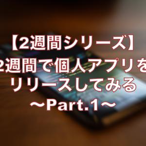 【2週間シリーズ】2週間で個人開発アプリをリリースしてみる〜Part.1〜