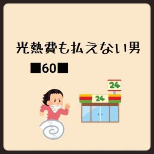 ■60■光熱費も払えない男