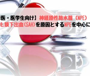 【研修医・医学生向け】神経原性肺水腫(NPE)とは?-くも膜下出血(SAH)を原因とするNPEを中心に解説