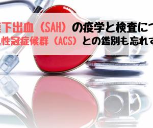 くも膜下出血(SAH)の疫学と検査についてー急性冠症候群(ACS)との鑑別も忘れずに!