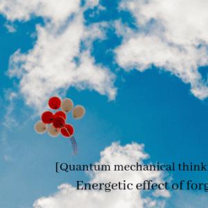 【量子力学的思考法】「ゆるす」ことのエネルギー的作用