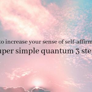 自己肯定感を高める方法【超シンプルな量子論的3ステップ】