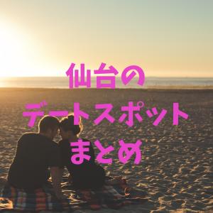 【厳選】仙台のデートスポットまとめ【学生向け】