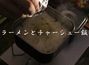 家キャンプでラーメンとチャーシューご飯を作って食べる。