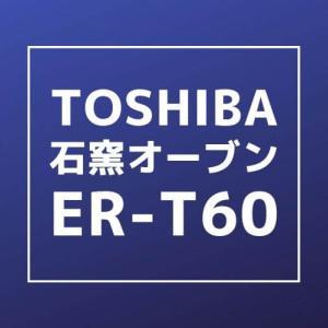 【東芝 石窯オーブン ER-T60 レビュー】意外とコンパクト!ちょっと良い電子レンジ。