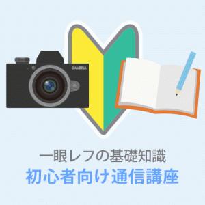 一眼レフカメラを自宅でマスターできる通信講座【超初心者向け】