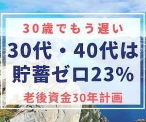 30歳でも遅い資産設計!30-40代は貯蓄ゼロが23%:老後資金30年計画