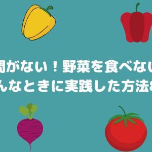 【離乳食・幼児食】時間がない!野菜食べない!そんなときに実践した方法8選