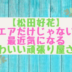 【松田好花】ユニエアだけじゃないよ!最近気になるかわいい頑張り屋さん【やっほっす~】