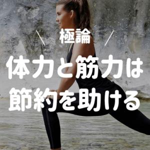 【極論】体力と筋力は節約を助ける