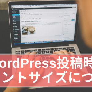 WordPress投稿時のフォントサイズについて