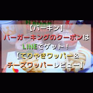 【バーキン】バーガーキングのクーポンはLINEでゲット!【てりやきワッパー&チーズワッパーレビュー】