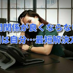 【マインドセット】職場の人間関係が良くない原因は自分…最短の解決方法。