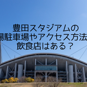 豊田スタジアムの穴場駐車場やアクセス方法は?飲食店はある?