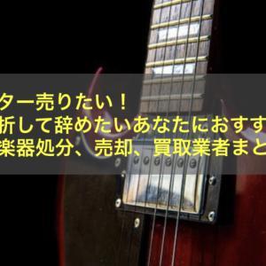 ギター売りたい!挫折して辞めたいあなたにおすすめ【楽器の処分、売却、買取業者まとめ】